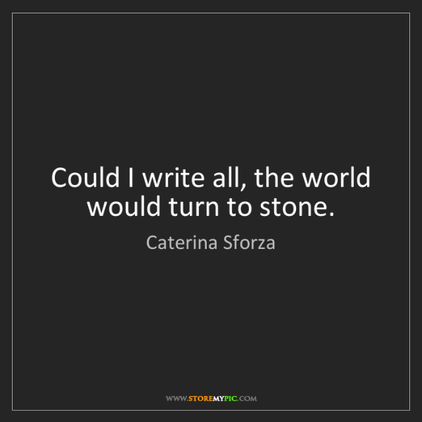 Caterina Sforza: Could I write all, the world would turn to stone.