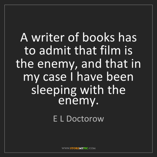 E L Doctorow: A writer of books has to admit that film is the enemy,...