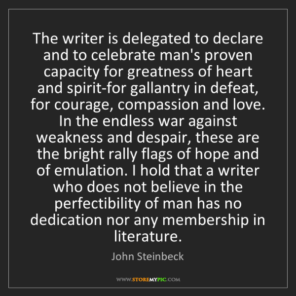 John Steinbeck: The writer is delegated to declare and to celebrate man's...