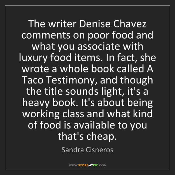 Sandra Cisneros: The writer Denise Chavez comments on poor food and what...