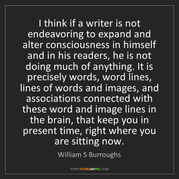 William S Burroughs: I think if a writer is not endeavoring to expand and...