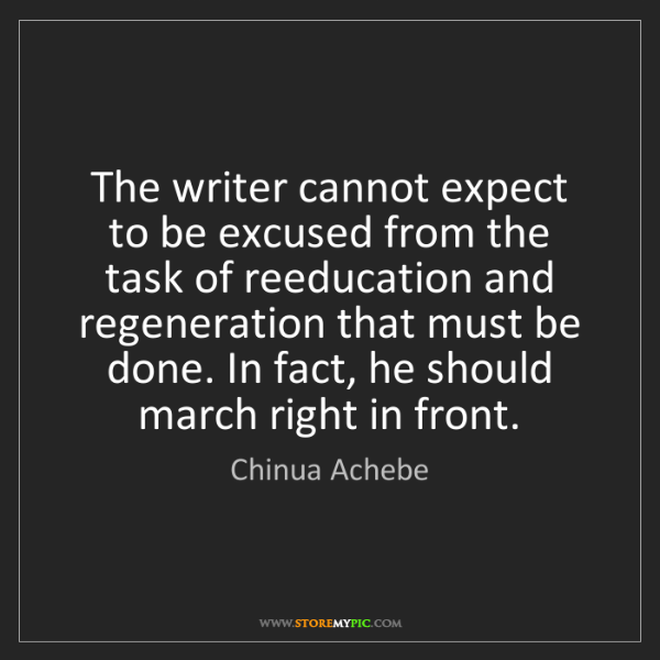 Chinua Achebe: The writer cannot expect to be excused from the task...