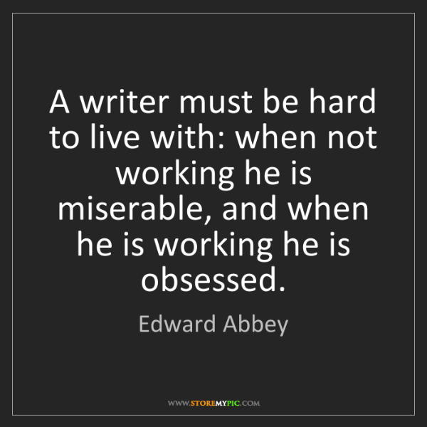 Edward Abbey: A writer must be hard to live with: when not working...
