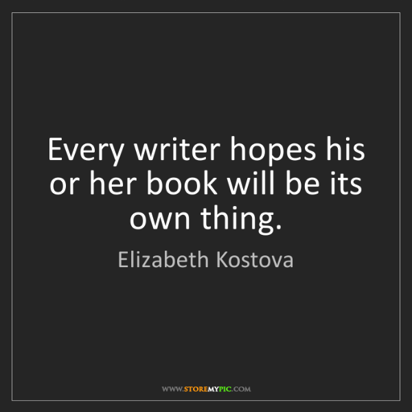 Elizabeth Kostova: Every writer hopes his or her book will be its own thing.
