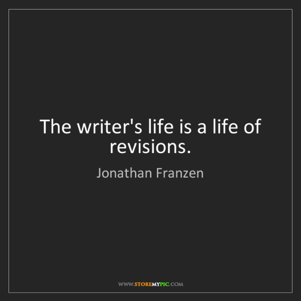 Jonathan Franzen: The writer's life is a life of revisions.