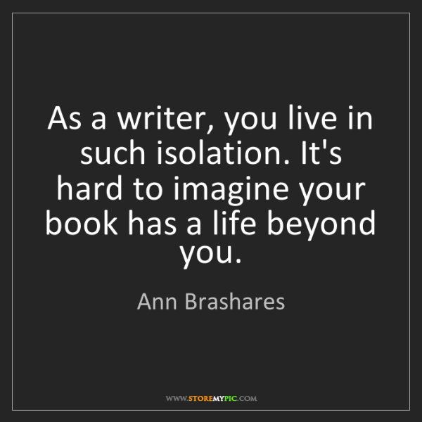 Ann Brashares: As a writer, you live in such isolation. It's hard to...