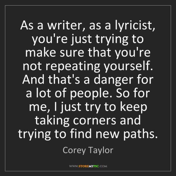 Corey Taylor: As a writer, as a lyricist, you're just trying to make...