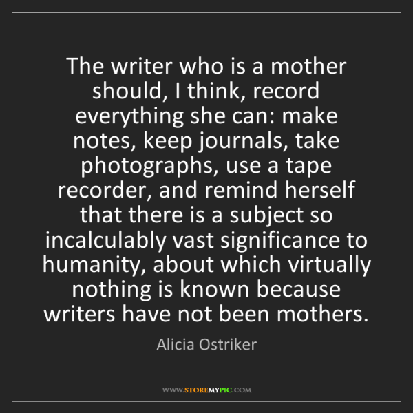Alicia Ostriker: The writer who is a mother should, I think, record everything...