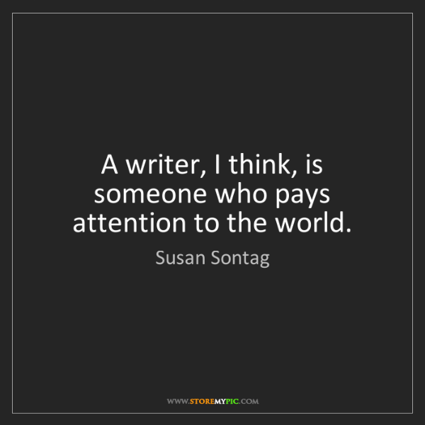 Susan Sontag: A writer, I think, is someone who pays attention to the...