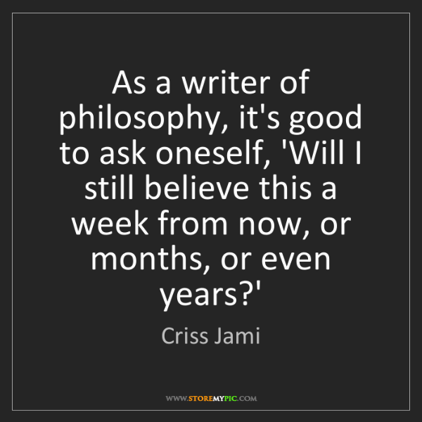 Criss Jami: As a writer of philosophy, it's good to ask oneself,...