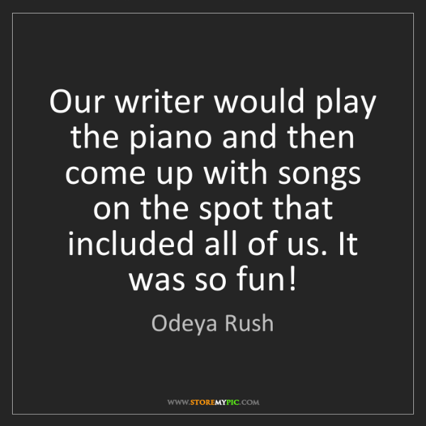 Odeya Rush: Our writer would play the piano and then come up with...