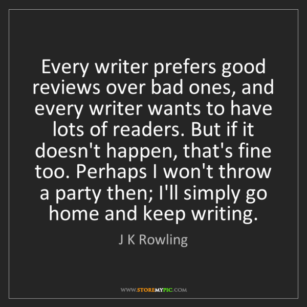 J K Rowling: Every writer prefers good reviews over bad ones, and...