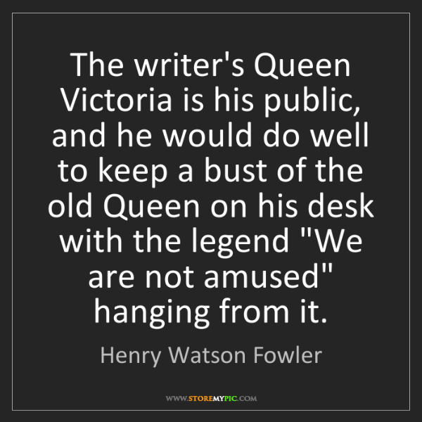 Henry Watson Fowler: The writer's Queen Victoria is his public, and he would...