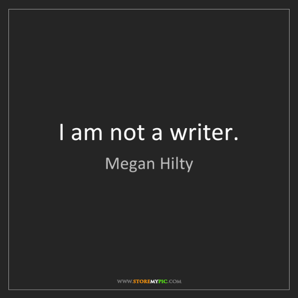 Megan Hilty: I am not a writer.