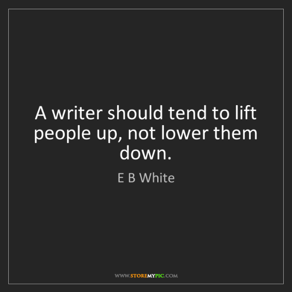 E B White: A writer should tend to lift people up, not lower them...