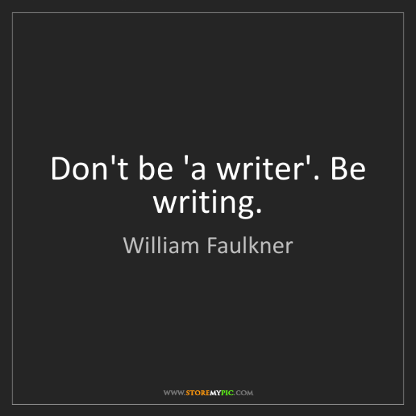 William Faulkner: Don't be 'a writer'. Be writing.