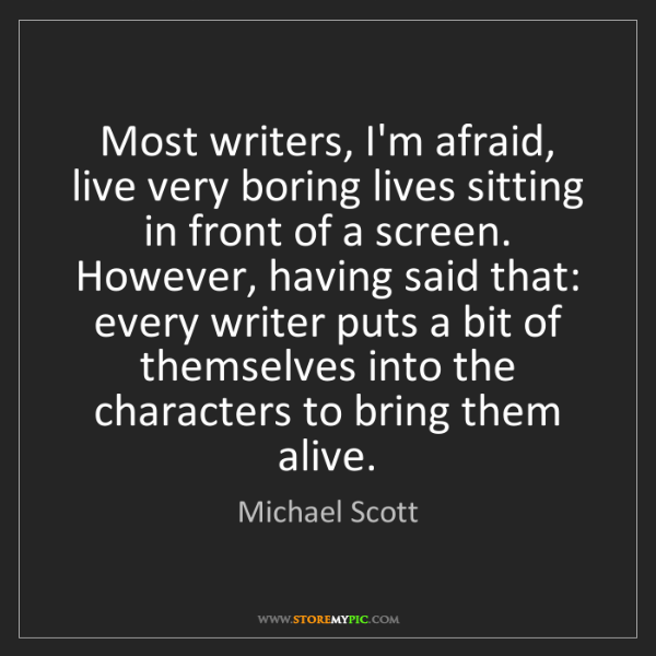 Michael Scott: Most writers, I'm afraid, live very boring lives sitting...