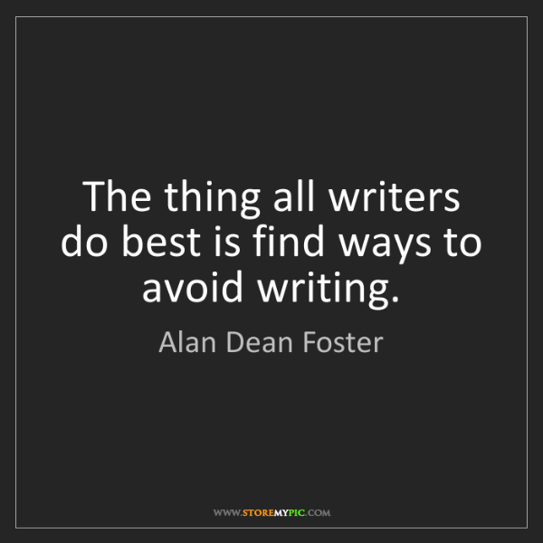 Alan Dean Foster: The thing all writers do best is find ways to avoid writing.