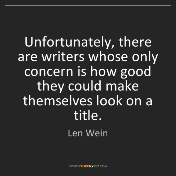Len Wein: Unfortunately, there are writers whose only concern is...