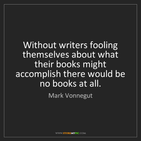 Mark Vonnegut: Without writers fooling themselves about what their books...