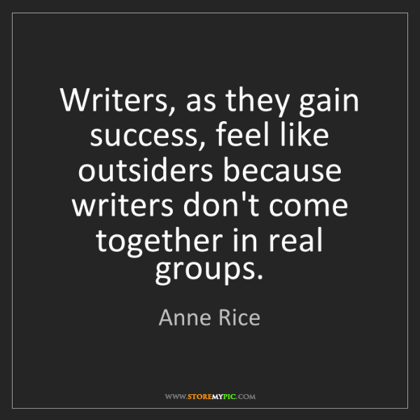 Anne Rice: Writers, as they gain success, feel like outsiders because...