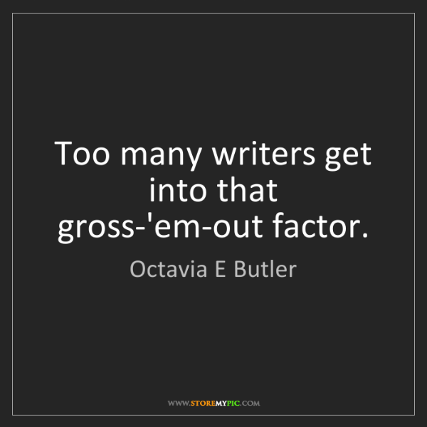 Octavia E Butler: Too many writers get into that gross-'em-out factor.