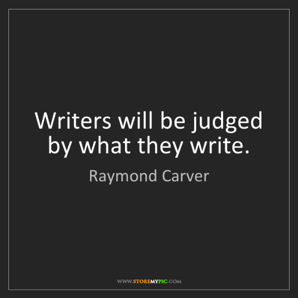 Raymond Carver: Writers will be judged by what they write.