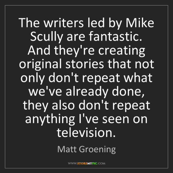 Matt Groening: The writers led by Mike Scully are fantastic. And they're...