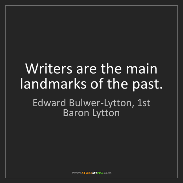 Edward Bulwer-Lytton, 1st Baron Lytton: Writers are the main landmarks of the past.