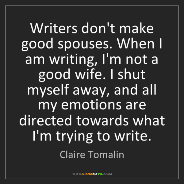 Claire Tomalin: Writers don't make good spouses. When I am writing, I'm...