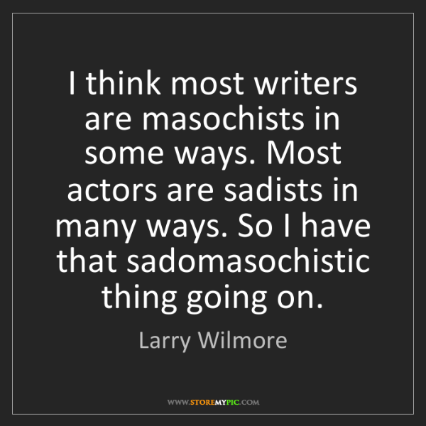 Larry Wilmore: I think most writers are masochists in some ways. Most...