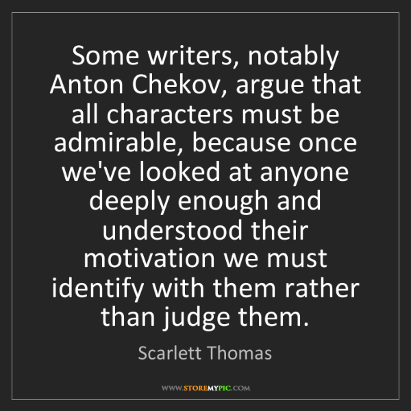 Scarlett Thomas: Some writers, notably Anton Chekov, argue that all characters...