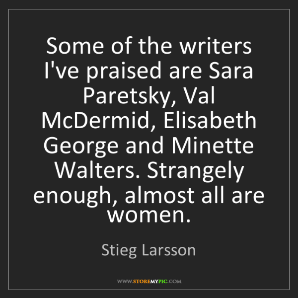 Stieg Larsson: Some of the writers I've praised are Sara Paretsky, Val...