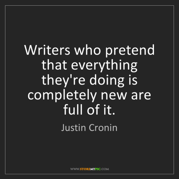 Justin Cronin: Writers who pretend that everything they're doing is...