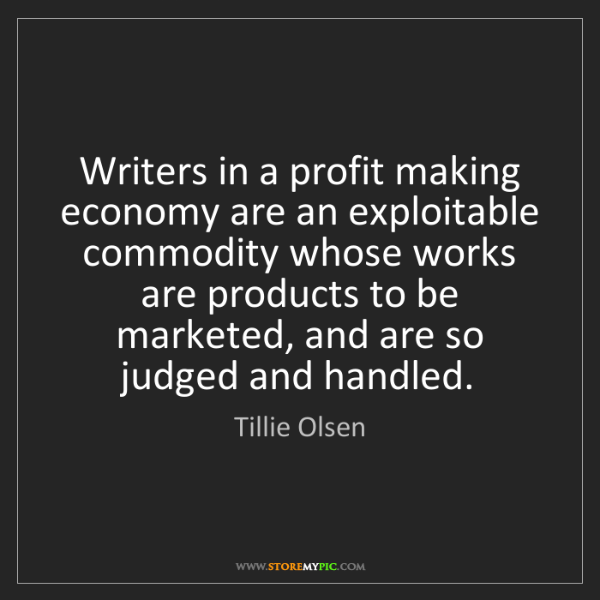 Tillie Olsen: Writers in a profit making economy are an exploitable...