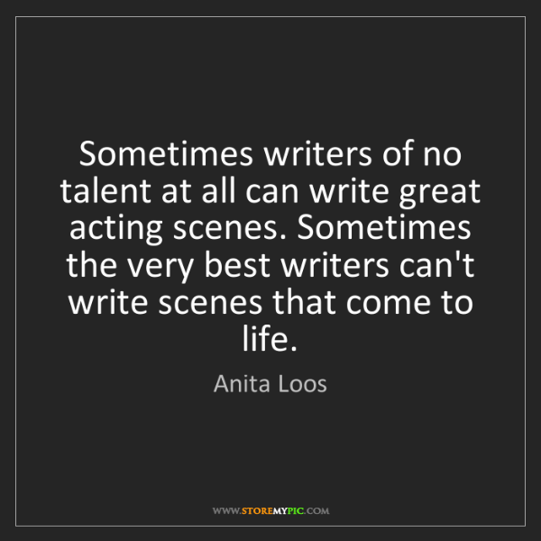 Anita Loos: Sometimes writers of no talent at all can write great...