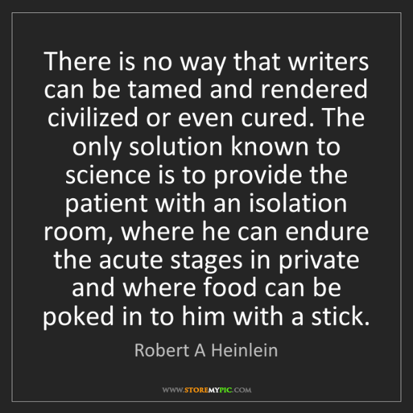 Robert A Heinlein: There is no way that writers can be tamed and rendered...