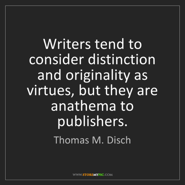 Thomas M. Disch: Writers tend to consider distinction and originality...