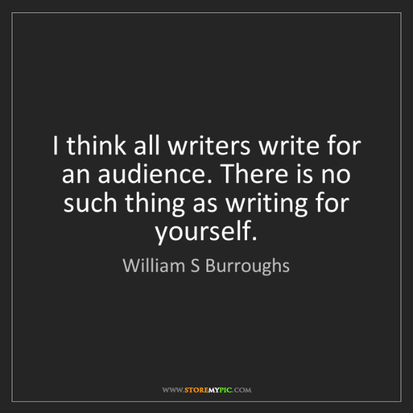 William S Burroughs: I think all writers write for an audience. There is no...