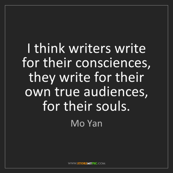 Mo Yan: I think writers write for their consciences, they write...