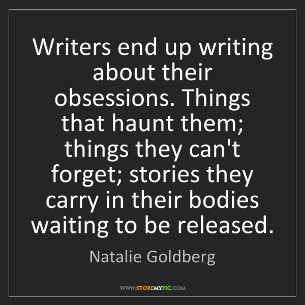 Natalie Goldberg: Writers end up writing about their obsessions. Things...