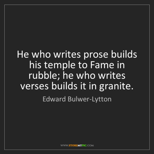 Edward Bulwer-Lytton: He who writes prose builds his temple to Fame in rubble;...