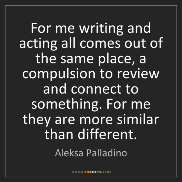 Aleksa Palladino: For me writing and acting all comes out of the same place,...