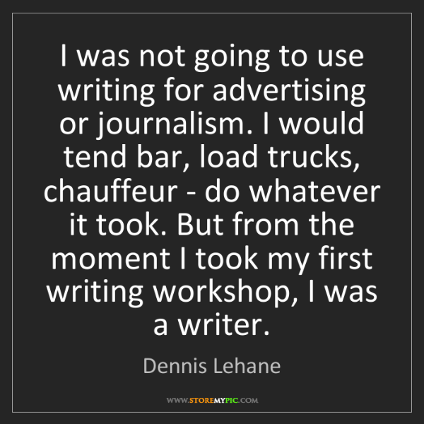 Dennis Lehane: I was not going to use writing for advertising or journalism....