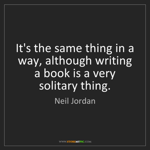 Neil Jordan: It's the same thing in a way, although writing a book...