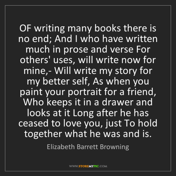 Elizabeth Barrett Browning: OF writing many books there is no end; And I who have...