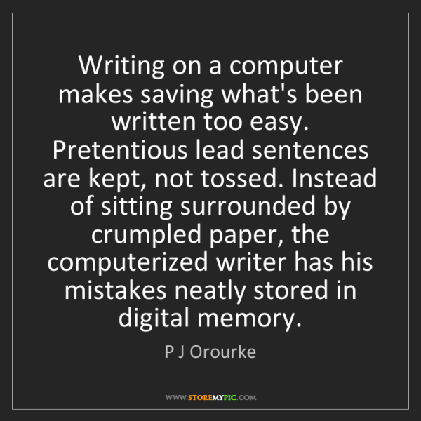 P J Orourke: Writing on a computer makes saving what's been written...