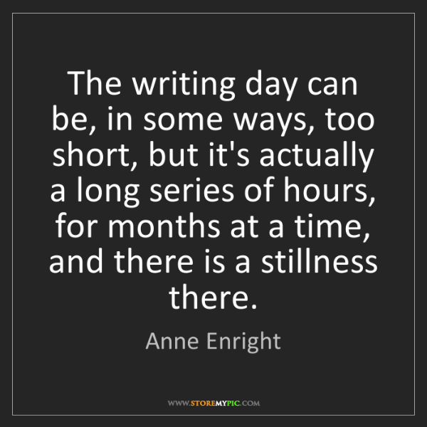 Anne Enright: The writing day can be, in some ways, too short, but...