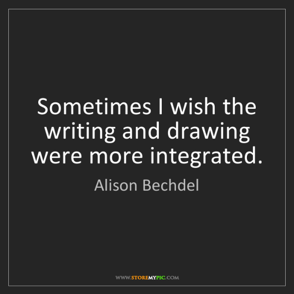Alison Bechdel: Sometimes I wish the writing and drawing were more integrated.