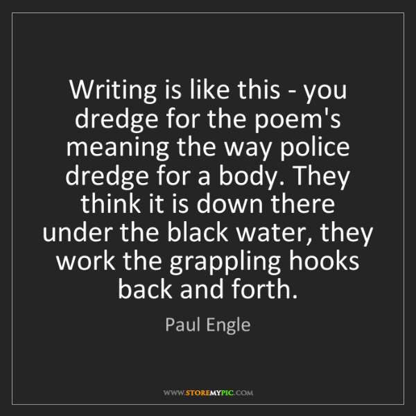 Paul Engle: Writing is like this - you dredge for the poem's meaning...